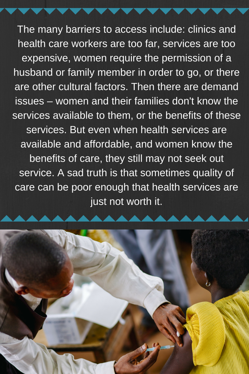 The many barriers to access include- clinics and health care workers are too far, services are too expensive, women require the permission of a husband or family member in order to go, or there are other cultur